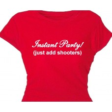 Instant Party (just add Shooters)-  Funny Saying Bar Shirt